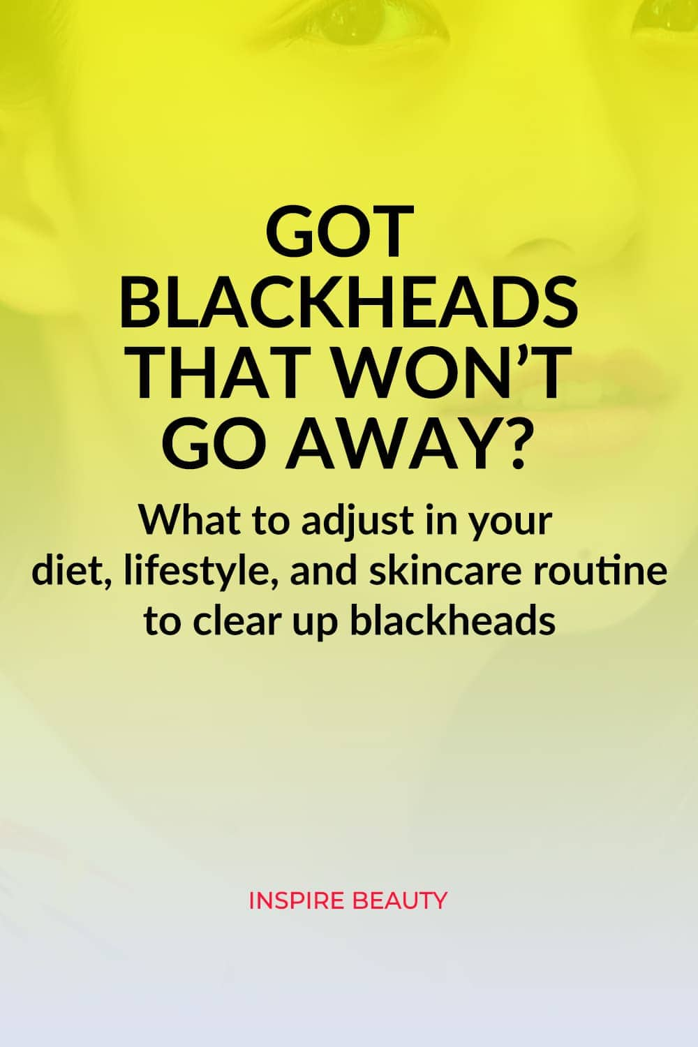 How to clear up blackheads with diet, lifestyle and recommended skincare products